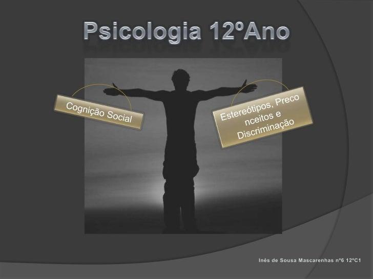 Psicologia 12ºAno<br />Estereótipos, Preconceitos e Discriminação<br />Cognição Social<br />Inês de Sousa Mascarenhas nº6 ...
