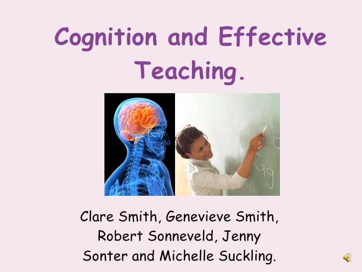 Cognition and Effective Teaching. <ul><li>Clare Smith, Genevieve Smith, Robert Sonneveld, Jenny Sonter and Michelle Suckli...