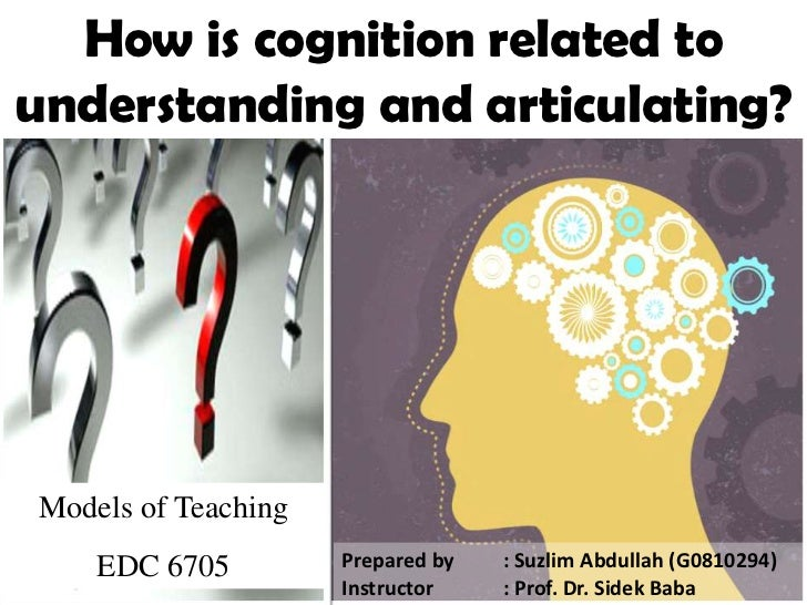 How is cognition related to understanding and articulating?<br />Models of Teaching<br />EDC 6705<br />Prepared by : Suzl...
