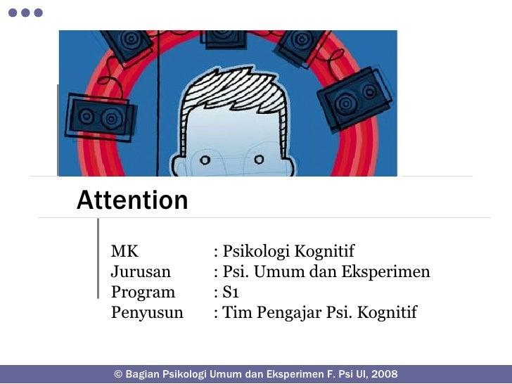 Attention MK : Psikologi Kognitif Jurusan : Psi. Umum dan Eksperimen Program : S1 Penyusun : Tim Pengajar Psi. Kognitif © ...