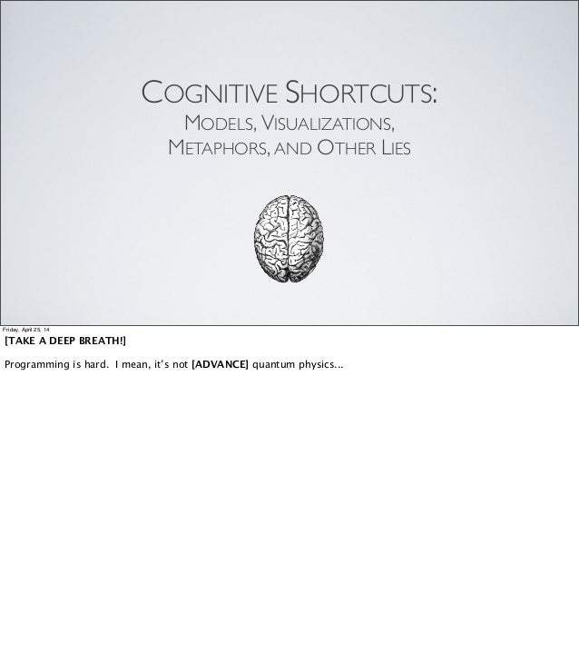 COGNITIVE SHORTCUTS: MODELS, VISUALIZATIONS, METAPHORS, AND OTHER LIES Friday, April 25, 14 [TAKE A DEEP BREATH!] Programm...