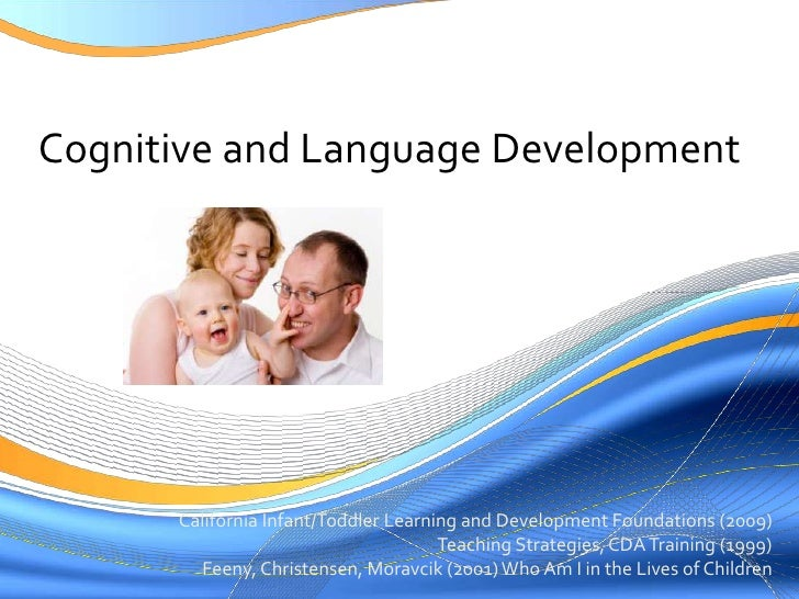 Cognitive and Language Development<br />California Infant/Toddler Learning and Development Foundations (2009)<br />Teachin...