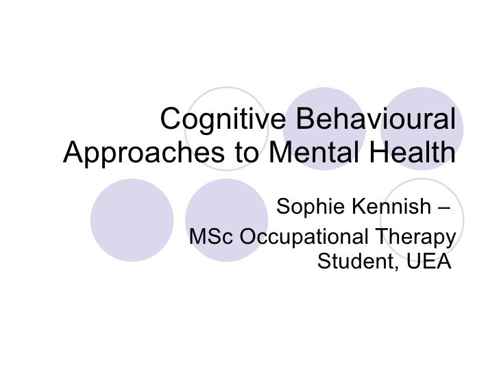 Cognitive Behavioural Approaches to Mental Health Sophie Kennish –  MSc Occupational Therapy Student, UEA