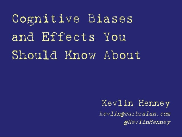 Cognitive Biases and Effects You Should Know About Kevlin Henney kevlin@curbralan.com @KevlinHenney