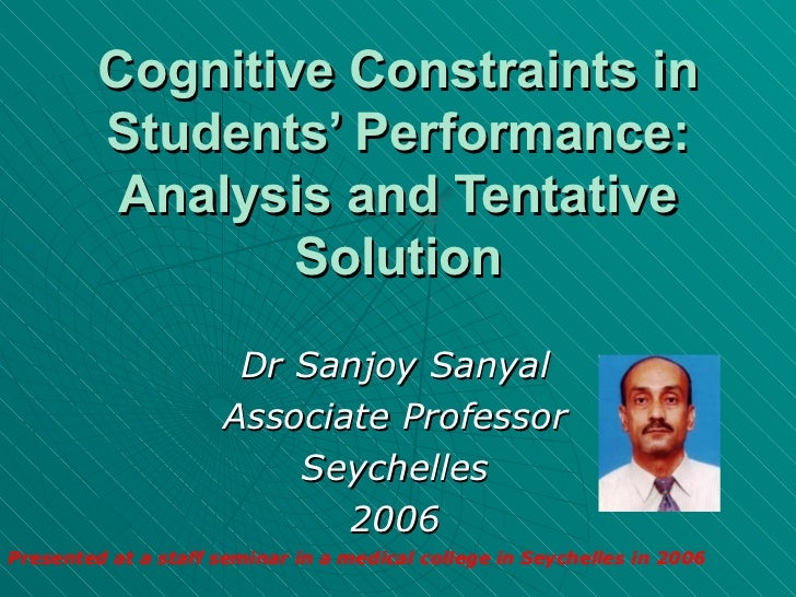 Cognitive Constraints in Students' Performance: Analysis and Tentative Solution Dr Sanjoy Sanyal Associate Professor Seych...