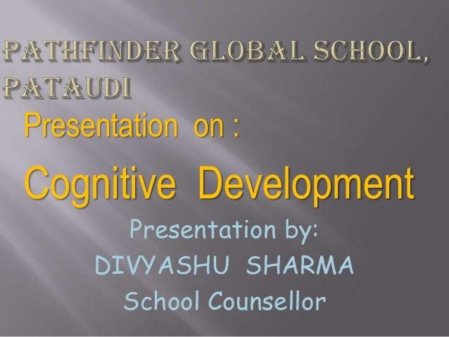 Presentation on :Cognitive Development       Presentation by:     DIVYASHU SHARMA       School Counsellor