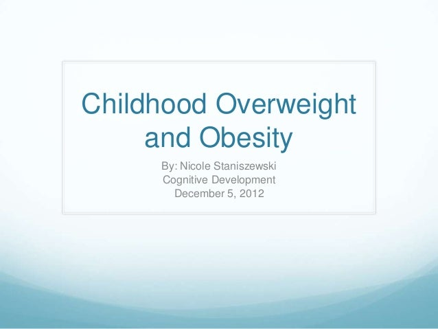 Childhood Overweight     and Obesity     By: Nicole Staniszewski     Cognitive Development       December 5, 2012