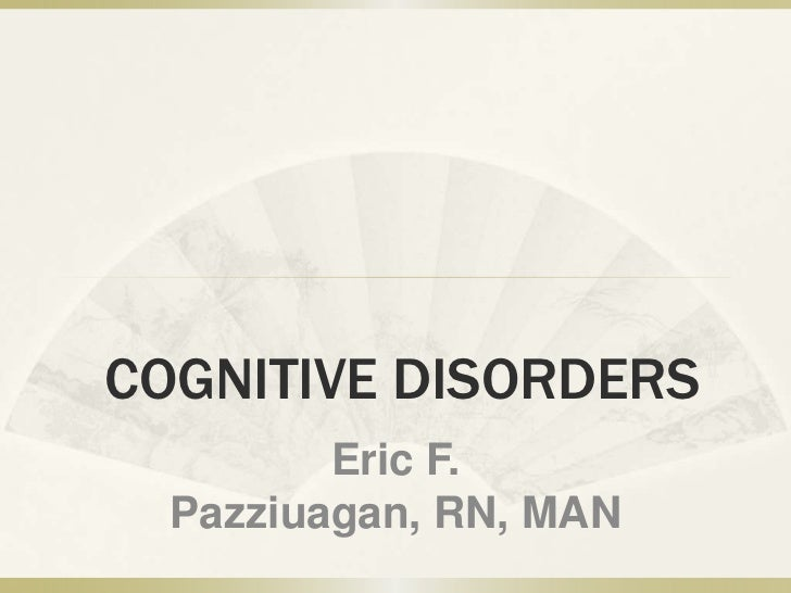 COGNITIVE DISORDERS         Eric F.  Pazziuagan, RN, MAN