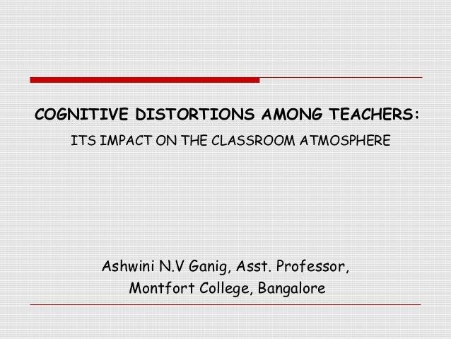 COGNITIVE DISTORTIONS AMONG TEACHERS:   ITS IMPACT ON THE CLASSROOM ATMOSPHERE      Ashwini N.V Ganig, Asst. Professor,   ...