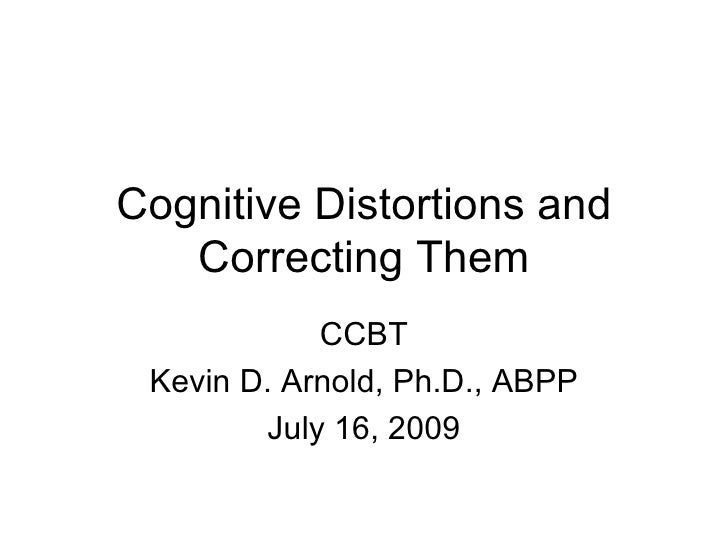 Cognitive Distortions and Correcting Them CCBT Kevin D. Arnold, Ph.D., ABPP July 16, 2009