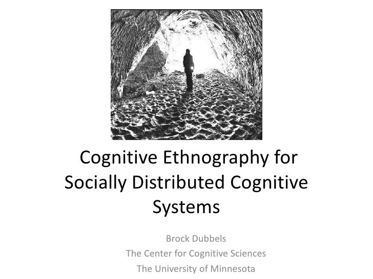 Cognitive Ethnography forSocially Distributed Cognitive           Systems                Brock Dubbels       The Center fo...