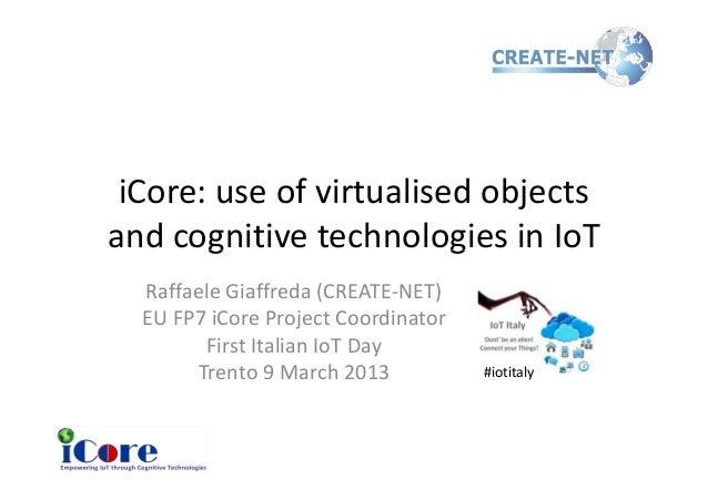 iCore: use of virtualised objectsand cognitive technologies in IoT  Raffaele Giaffreda (CREATE-NET)  EU FP7 iCore Project ...