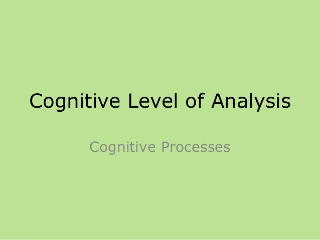 Cognitive Level of Analysis Cognitive Processes