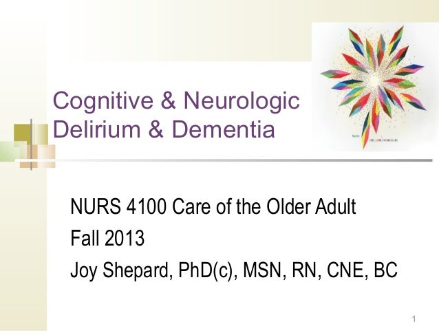 1Cognitive & NeurologicDelirium & DementiaNURS 4100 Care of the Older AdultFall 2013Joy Shepard, PhD(c), MSN, RN, CNE, BC