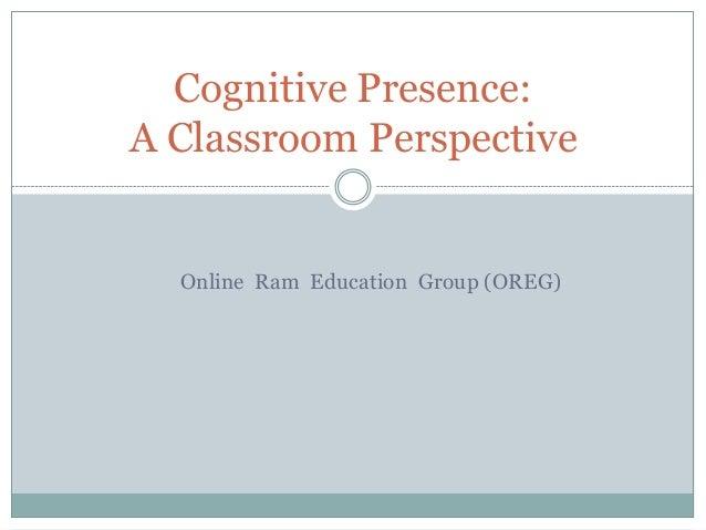 Cognitive Presence: A Classroom Perspective  Online Ram Education Group (OREG)