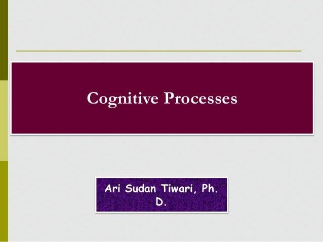 Cognitive Processes Ari Sudan Tiwari, Ph. D.