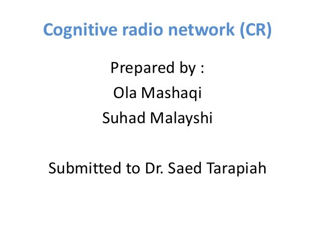 Cognitive radio network (CR) Prepared by : Ola Mashaqi Suhad Malayshi Submitted to Dr. Saed Tarapiah
