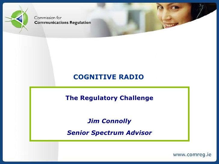 7/21/2010<br />Cognitive radio<br />The Regulatory Challenge<br />Jim Connolly<br />Senior Spectrum Advisor<br />