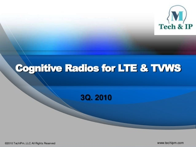 ©2010 TechIPm, LLC All Rights Reserved www.techipm.com Cognitive Radios for LTE & TVWS 3Q. 2010