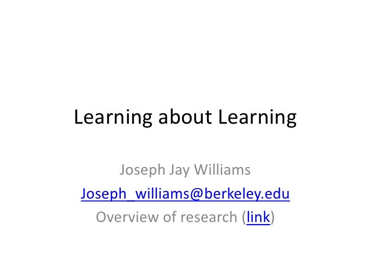 Learning about Learning     Joseph Jay WilliamsJoseph_williams@berkeley.edu  Overview of research (link)