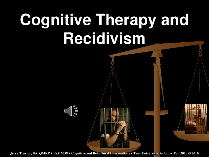 Cognitive Therapy and           RecidivismJerry Traylor, BA, QMRP  PSY 6659  Cognitive and Behavioral Interventions  Tr...