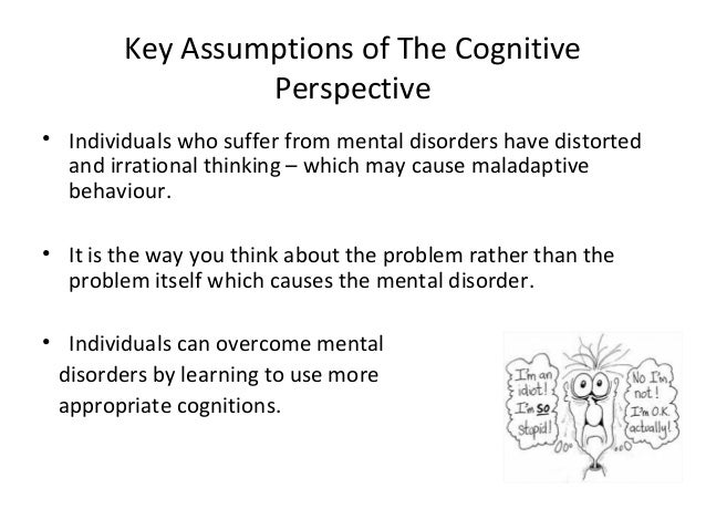 Key Assumptions of The Cognitive Perspective • Individuals who suffer from mental disorders have distorted and irrational ...