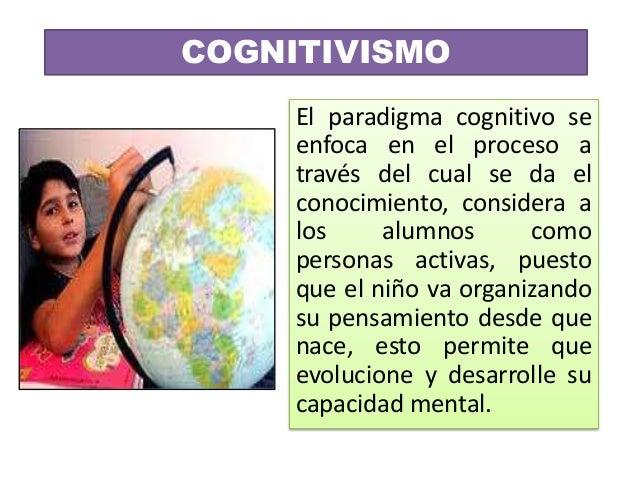 COGNITIVISMO     El paradigma cognitivo se     enfoca en el proceso a     través del cual se da el     conocimiento, consi...