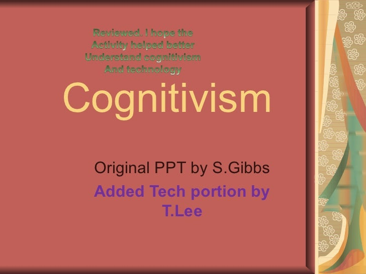 Cognitivism Original PPT by S.Gibbs Added Tech portion by T.Lee