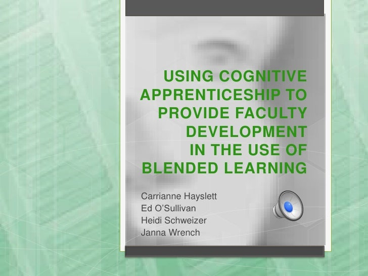 USING COGNITIVEAPPRENTICESHIP TO  PROVIDE FACULTY     DEVELOPMENT      IN THE USE OFBLENDED LEARNINGCarrianne HayslettEd O...