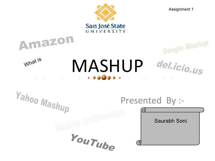 MASHUP Presented  By :- What is  Assignment 1 Saurabh Soni Yahoo Mashup Google Mashup Mashup Architecture Amazon YouTube d...