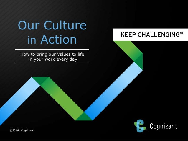 Our Culture in Action How to bring our values to life in your work every day  ©2014, Cognizant