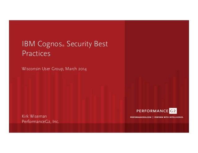 IBM Cognos® Security Best Practices    Wisconsin User Group, March 2014      Kirk Wiseman PerformanceG2, Inc.