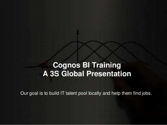 Cognos BI Training A 3S Global Presentation Our goal is to build IT talent pool locally and help them find jobs.