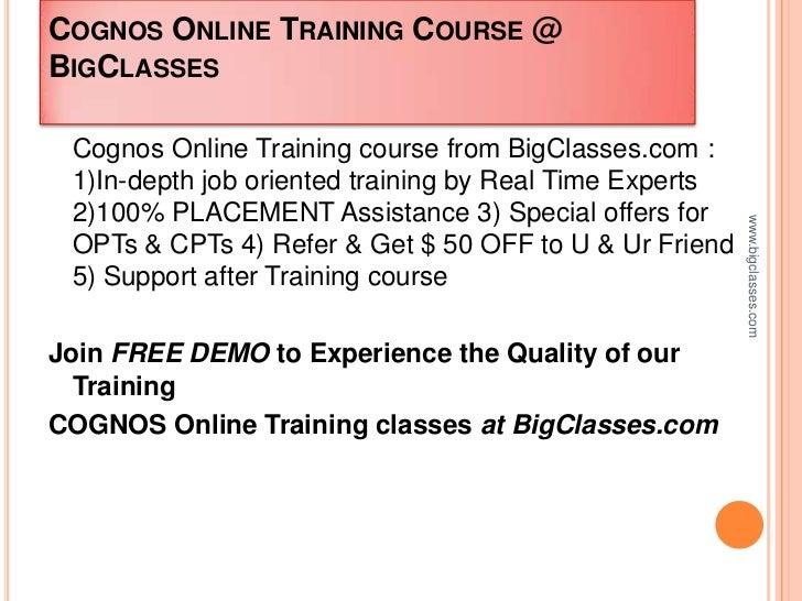 COGNOS ONLINE TRAINING COURSE @BIGCLASSES Cognos Online Training course from BigClasses.com : 1)In-depth job oriented trai...