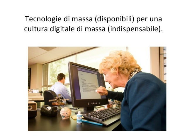 Tecnologie  di  massa  (disponibili)  per  una   cultura  digitale  di  massa  (indispensabile).
