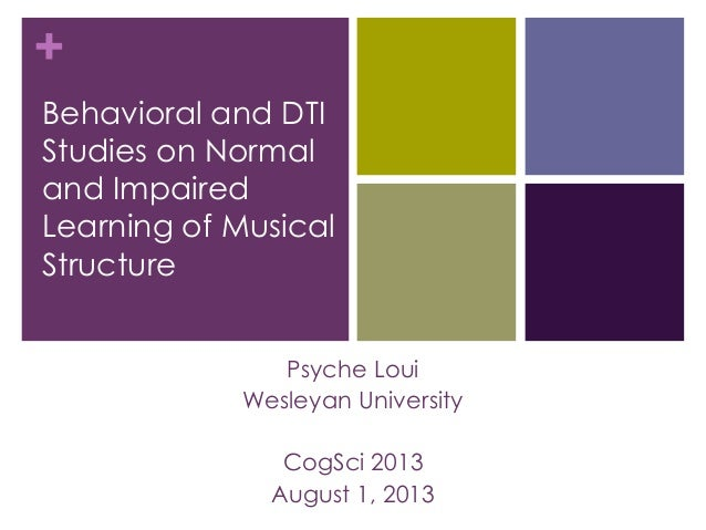 + Behavioral and DTI Studies on Normal and Impaired Learning of Musical Structure Psyche Loui Wesleyan University CogSci 2...
