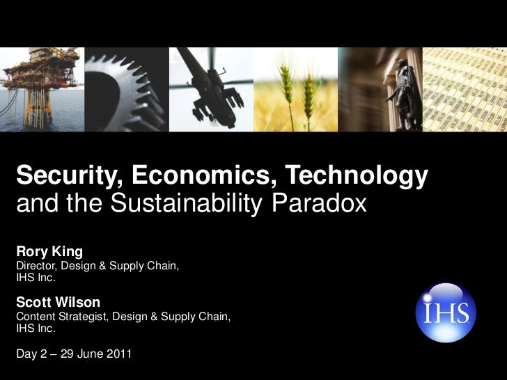 Security, Economics, Technologyand the Sustainability ParadoxRory KingDirector, Design & Supply Chain,IHS Inc.Scott Wilson...
