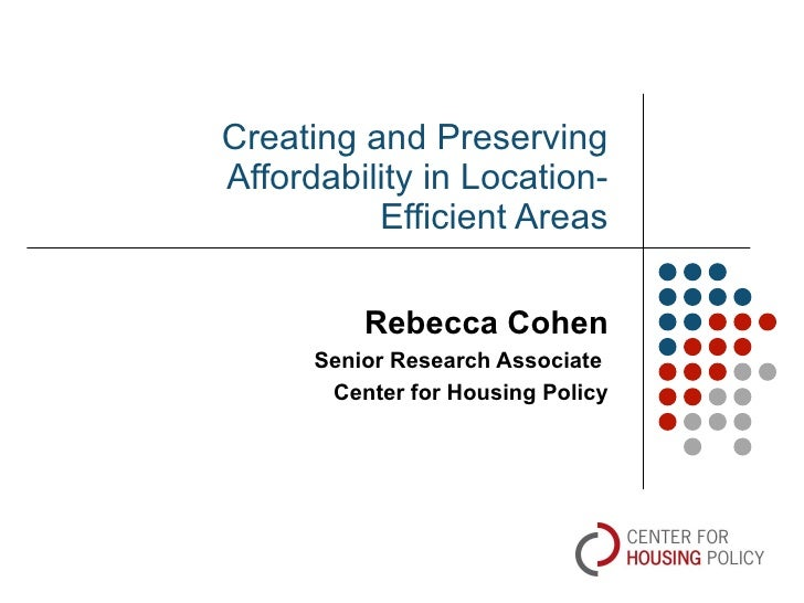 Creating and Preserving Affordability in Location-Efficient Areas Rebecca Cohen Senior Research Associate  Center for Hous...