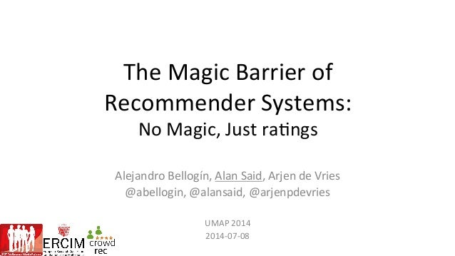 The	   Magic	   Barrier	   of	   	    Recommender	   Systems:	    No	   Magic,	   Just	   ra;ngs	    Alejandro	   Bellogín...