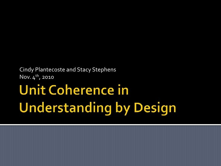 Unit Coherence in Understanding by Design<br />Cindy Plantecoste and Stacy Stephens<br />Nov. 4th, 2010<br />