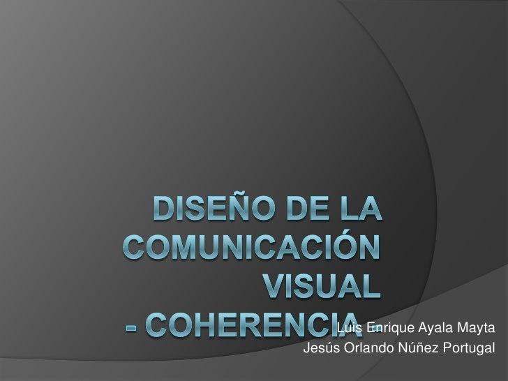 Diseño de la comunicación visual- COHERENCIA-<br />Luis Enrique Ayala Mayta<br />Jesús Orlando Núñez Portugal<br />