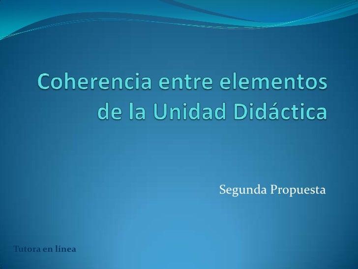 Coherencia entre elementos de la Unidad Didáctica<br />Segunda Propuesta<br />