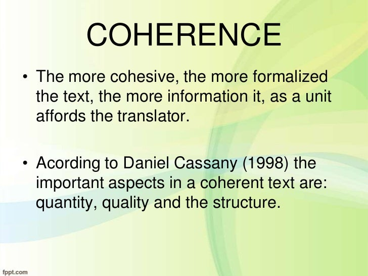 COHERENCE• The more cohesive, the more formalized  the text, the more information it, as a unit  affords the translator.• ...