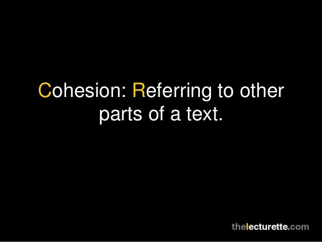 Cohesion: Referring to other      parts of a text.