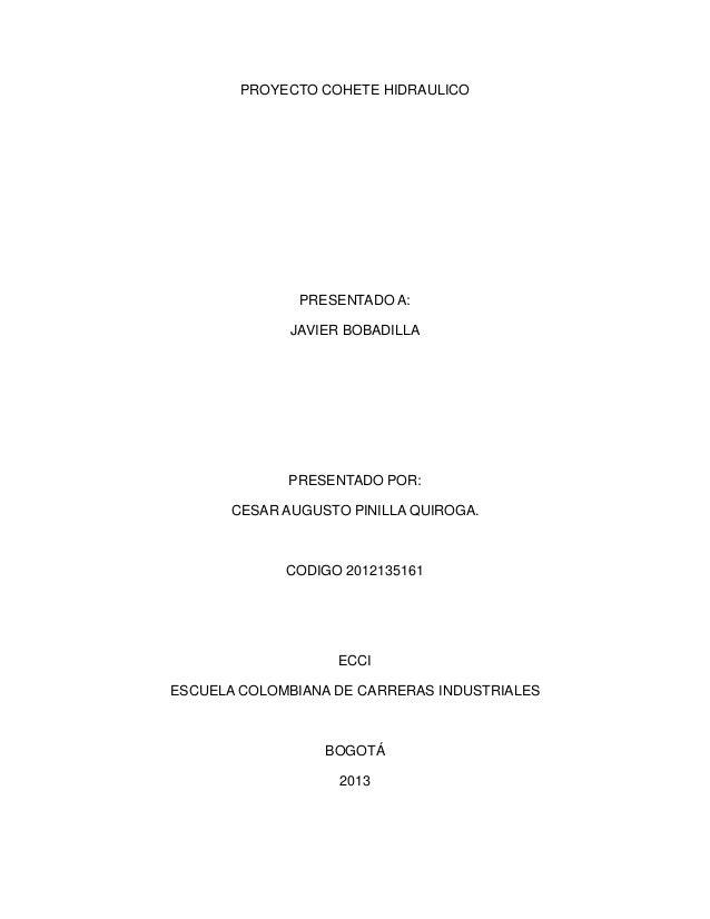 PROYECTO COHETE HIDRAULICOPRESENTADO A:JAVIER BOBADILLAPRESENTADO POR:CESAR AUGUSTO PINILLA QUIROGA.CODIGO 2012135161ECCIE...