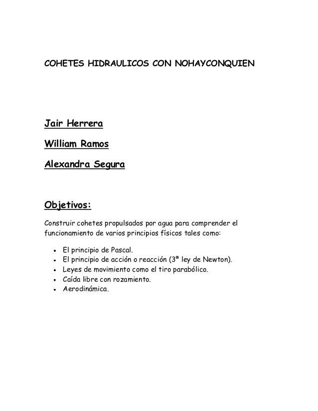 COHETES HIDRAULICOS CON NOHAYCONQUIENJair HerreraWilliam RamosAlexandra SeguraObjetivos:Construir cohetes propulsados por ...