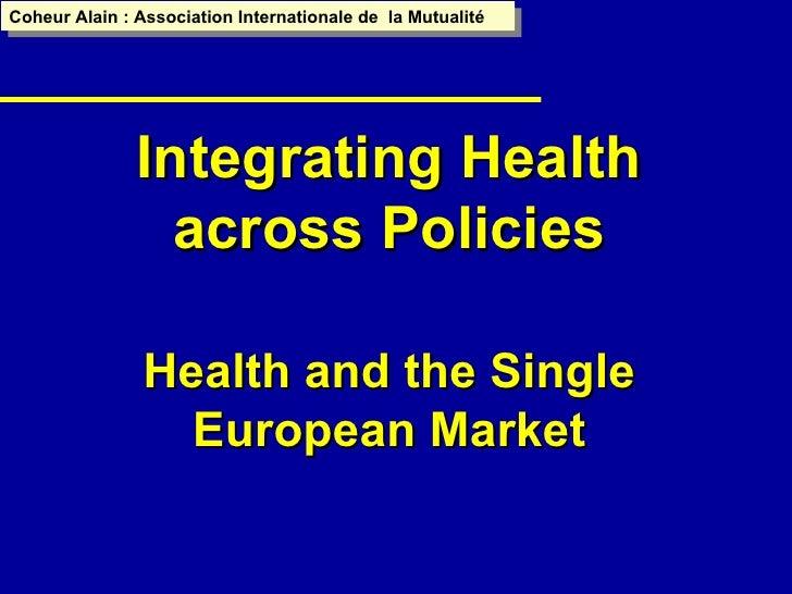 Integrating Health across Policies Health and the Single European Market Coheur Alain : Association Internationale de  la ...