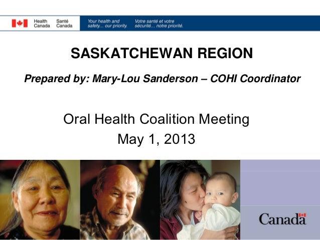 SASKATCHEWAN REGION Prepared by: Mary-Lou Sanderson – COHI Coordinator  Oral Health Coalition Meeting May 1, 2013