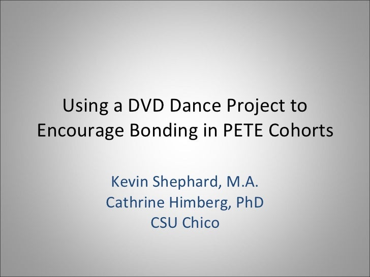 Using a DVD Dance Project to Encourage Bonding in PETE Cohorts Kevin Shephard, M.A. Cathrine Himberg, PhD CSU Chico