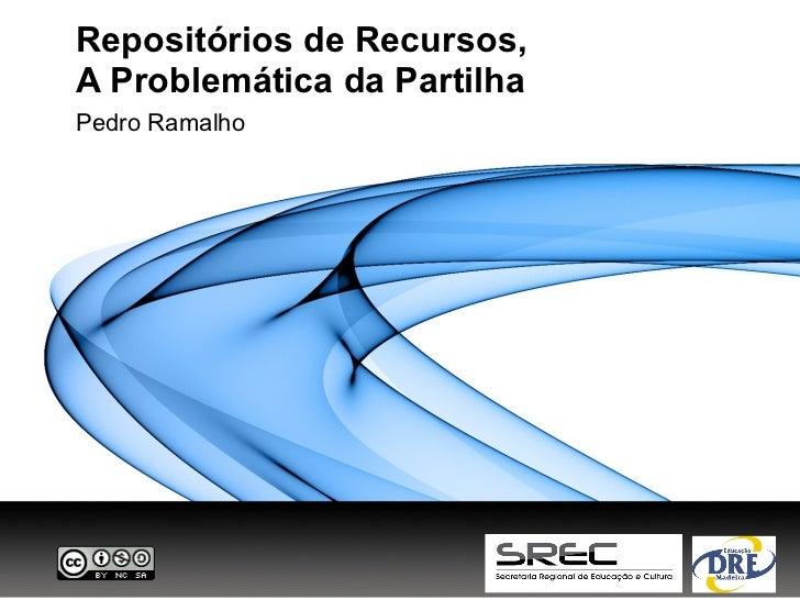 Repositórios de Recursos,A Problemática da PartilhaPedro Ramalho